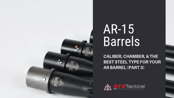 AR-15 Barrels: Caliber, Chamber, & the Best Steel Type for Your AR Barrel (Part 3)