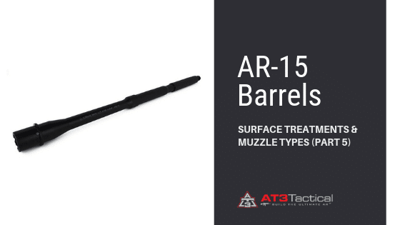 AR-15 Barrels – Surface Treatments & Muzzle Types (Part 5)